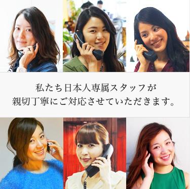 私たち日本人専属スタッフが親切丁寧にご対応させていただきます。